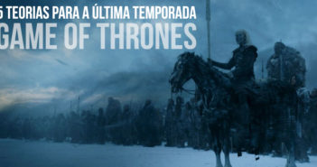 5 Teorias para a Última Temporada de Game of Thrones