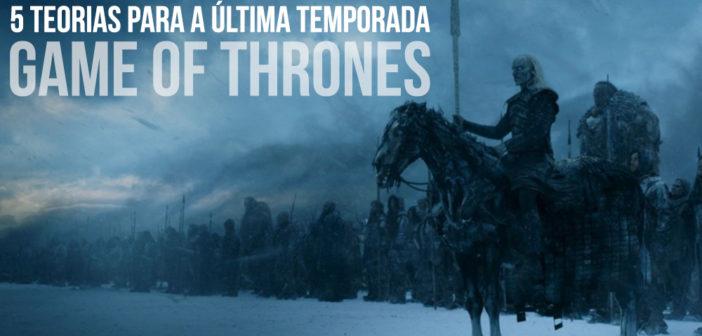 5 Teorias para a Última Temporada de Game of Thrones